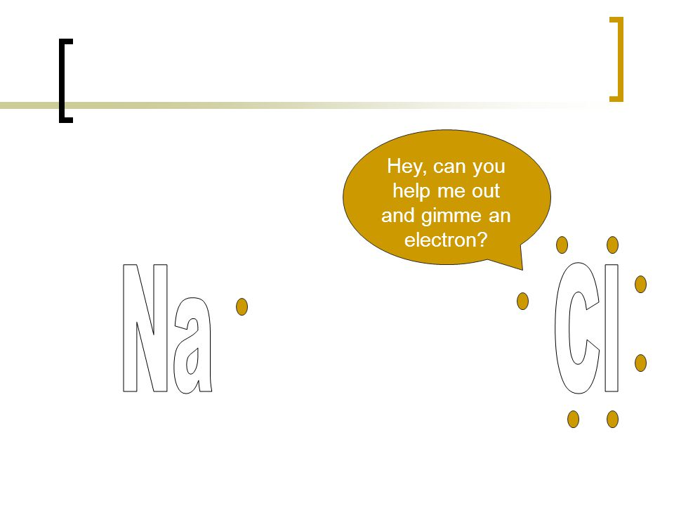 Hey, can you help me out and gimme an electron?