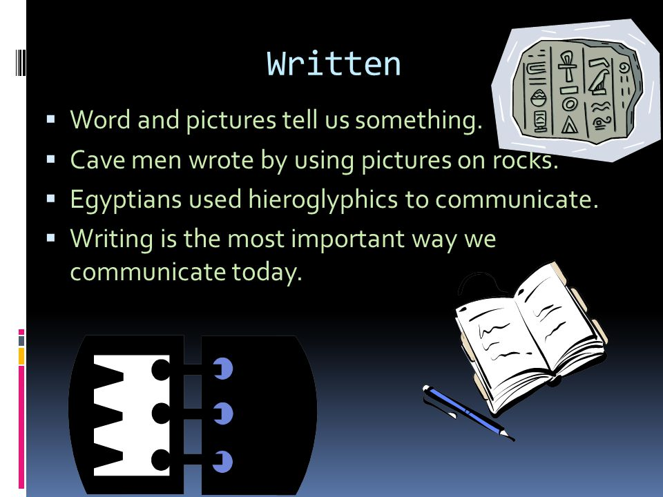 Written  Word and pictures tell us something.  Cave men wrote by using pictures on rocks.  Egyptians used hieroglyphics to communicate.  Writing i