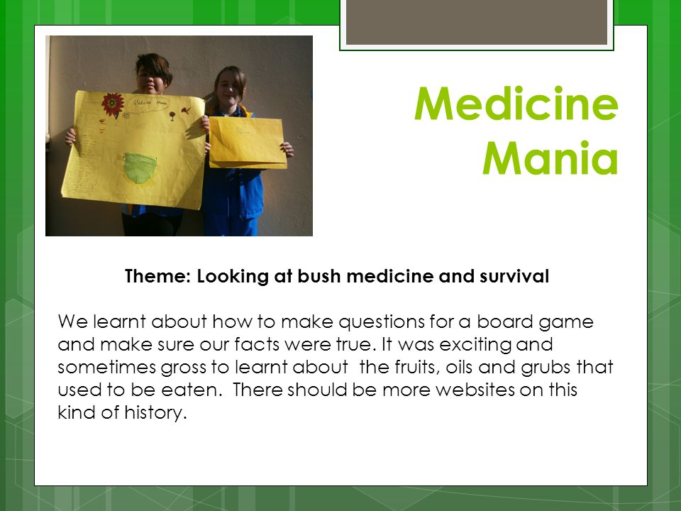 Medicine Mania Theme: Looking at bush medicine and survival We learnt about how to make questions for a board game and make sure our facts were true.