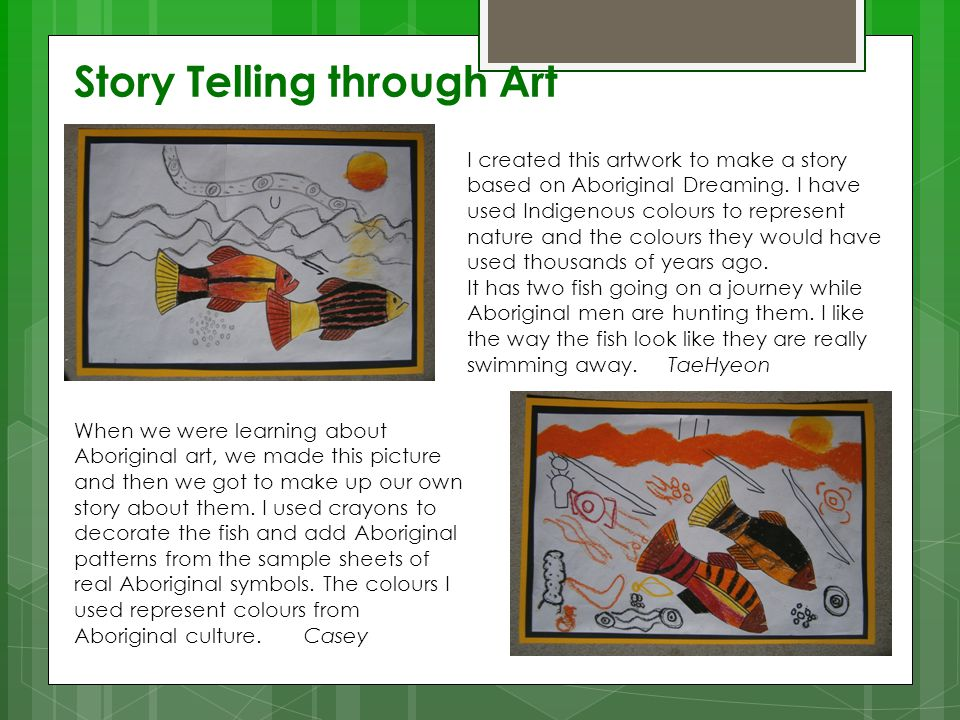 Story Telling through Art I created this artwork to make a story based on Aboriginal Dreaming. I have used Indigenous colours to represent nature and