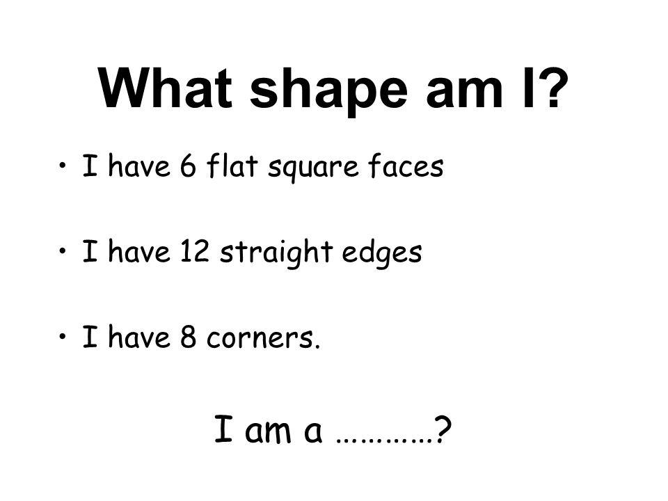 What shape am I? I have 6 flat square faces I have 12 straight edges I have 8 corners. I am a …………?