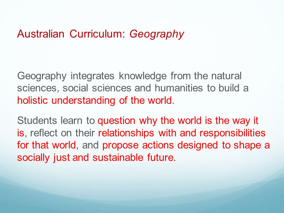 Australian Curriculum: Geography Geography integrates knowledge from the natural sciences, social sciences and humanities to build a holistic understanding of the world.