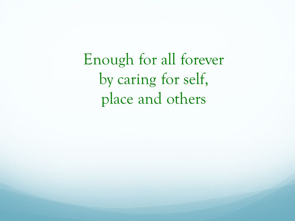 Enough for all forever by caring for self, place and others