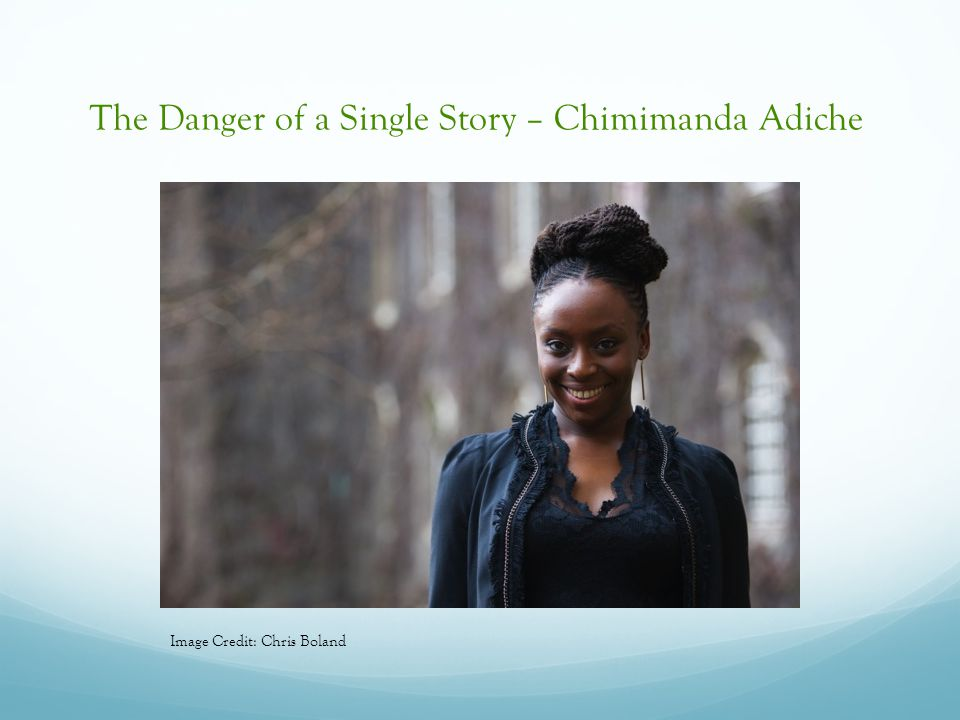 The Danger of a Single Story – Chimimanda Adiche Image Credit: Chris Boland