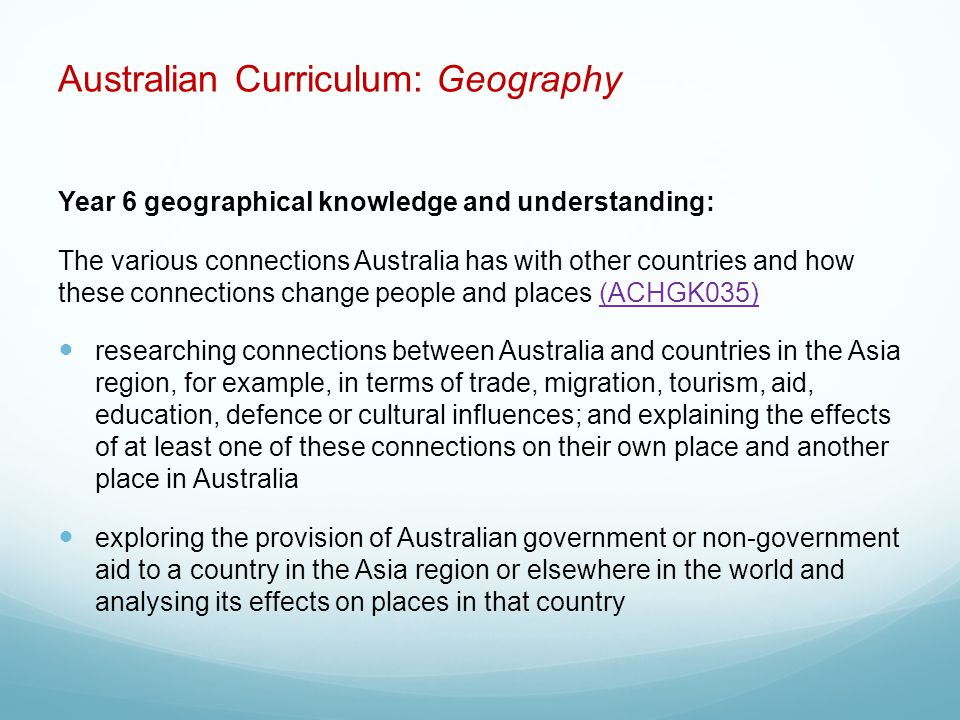 Australian Curriculum: Geography Year 6 geographical knowledge and understanding: The various connections Australia has with other countries and how these connections change people and places (ACHGK035)(ACHGK035) researching connections between Australia and countries in the Asia region, for example, in terms of trade, migration, tourism, aid, education, defence or cultural influences; and explaining the effects of at least one of these connections on their own place and another place in Australia exploring the provision of Australian government or non-government aid to a country in the Asia region or elsewhere in the world and analysing its effects on places in that country