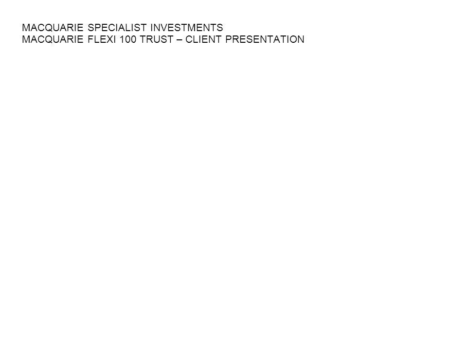 MACQUARIE SPECIALIST INVESTMENTS MACQUARIE FLEXI 100 TRUST – CLIENT PRESENTATION
