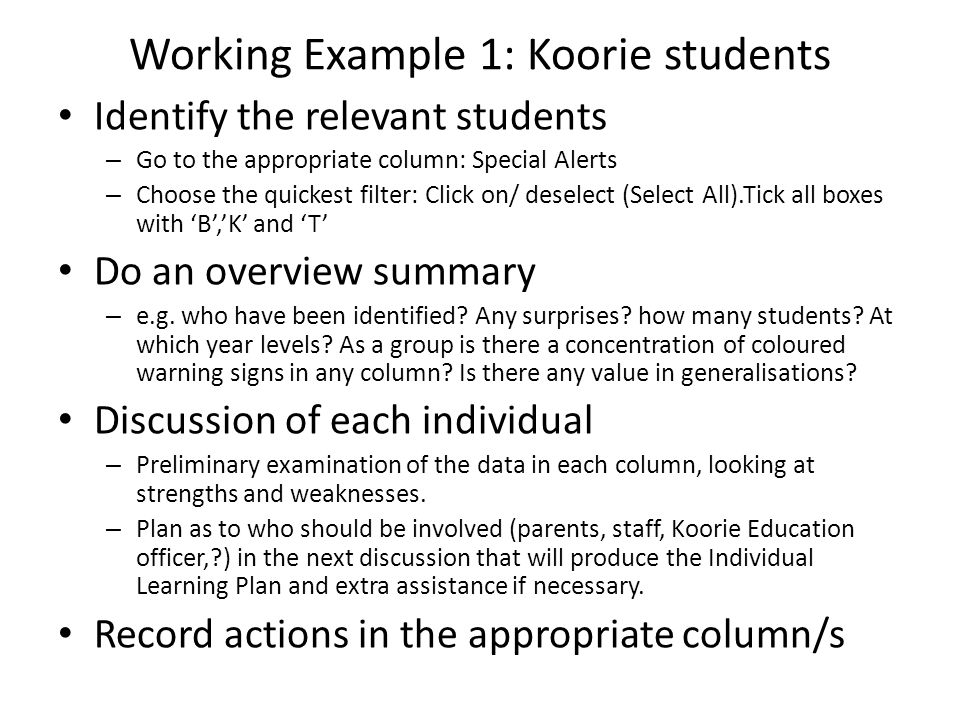 Working Example 1: Koorie students Identify the relevant students – Go to the appropriate column: Special Alerts – Choose the quickest filter: Click on/ deselect (Select All).Tick all boxes with 'B','K' and 'T' Do an overview summary – e.g.