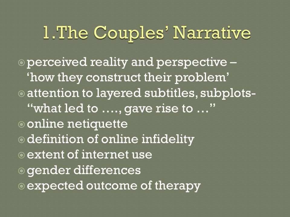  perceived reality and perspective – 'how they construct their problem'  attention to layered subtitles, subplots- what led to …., gave rise to …  online netiquette  definition of online infidelity  extent of internet use  gender differences  expected outcome of therapy