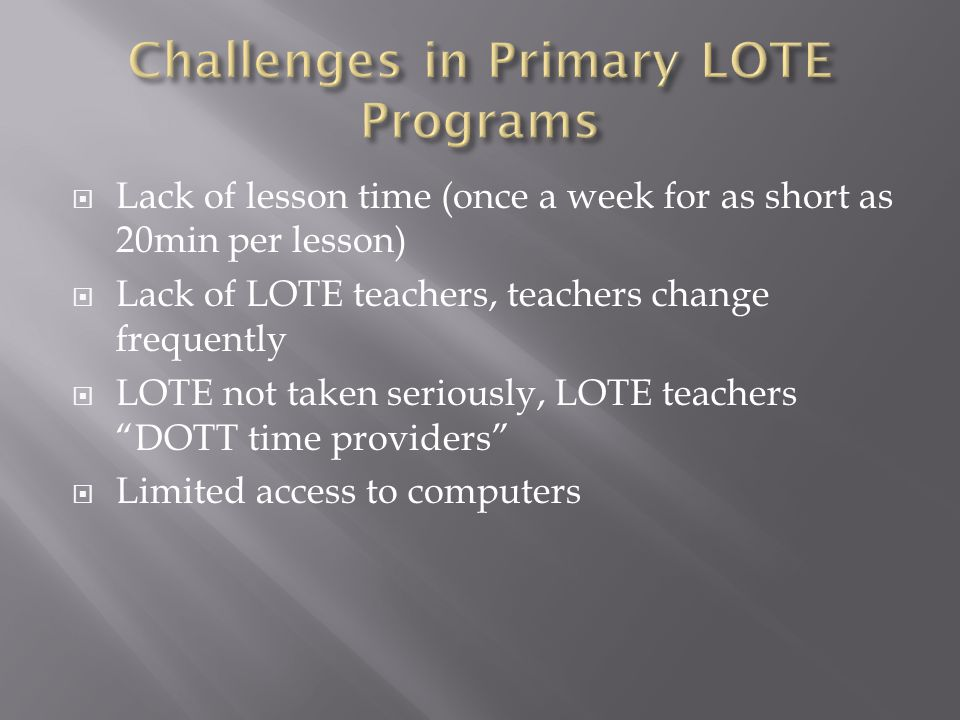  Lack of lesson time (once a week for as short as 20min per lesson)  Lack of LOTE teachers, teachers change frequently  LOTE not taken seriously, LOTE teachers DOTT time providers  Limited access to computers