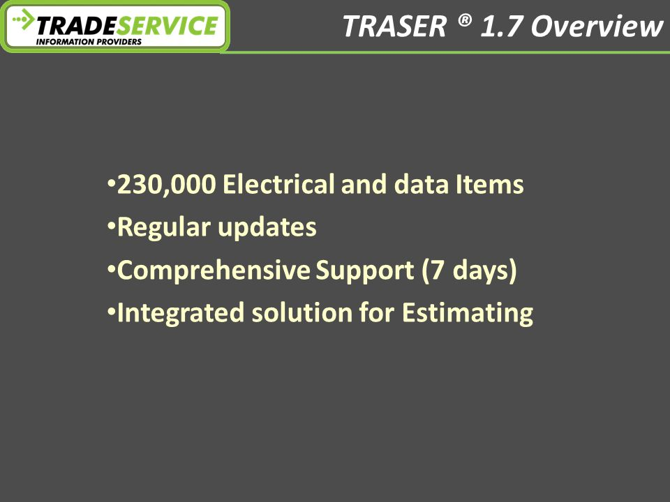 TRASER ® 1.7 Overview 230,000 Electrical and data Items Regular updates Comprehensive Support (7 days) Integrated solution for Estimating