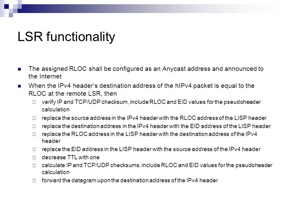 LSR functionality The assigned RLOC shall be configured as an Anycast address and announced to the Internet When the IPv4 header's destination address of the hIPv4 packet is equal to the RLOC at the remote LSR, then  verify IP and TCP/UDP checksum, include RLOC and EID values for the pseudoheader calculation  replace the source address in the IPv4 header with the RLOC address of the LISP header  replace the destination address in the IPv4 header with the EID address of the LISP header  replace the RLOC address in the LISP header with the destination address of the IPv4 header  replace the EID address in the LISP header with the source address of the IPv4 header  decrease TTL with one  calculate IP and TCP/UDP checksums, include RLOC and EID values for the pseudoheader calculation  forward the datagram upon the destination address of the IPv4 header