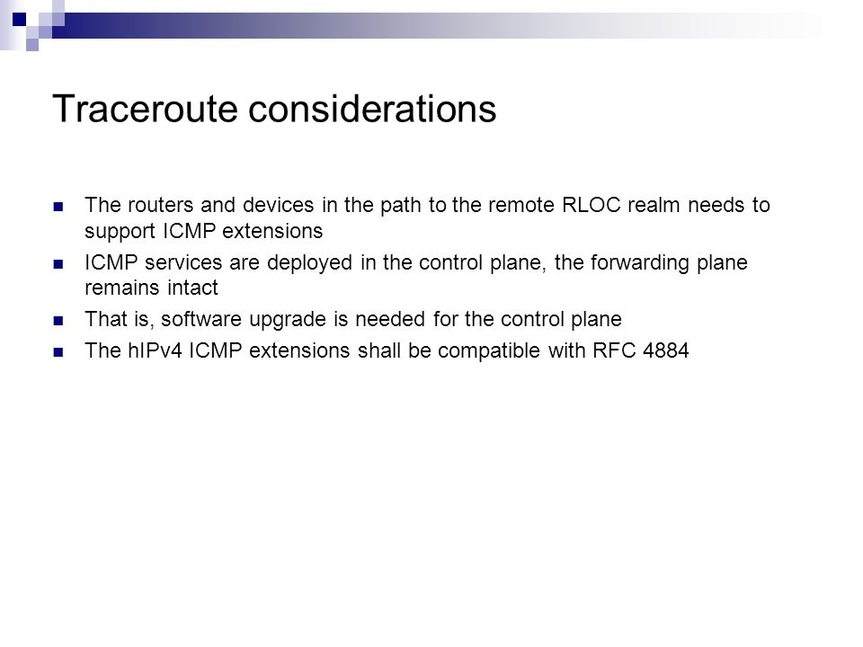 Traceroute considerations The routers and devices in the path to the remote RLOC realm needs to support ICMP extensions ICMP services are deployed in the control plane, the forwarding plane remains intact That is, software upgrade is needed for the control plane The hIPv4 ICMP extensions shall be compatible with RFC 4884