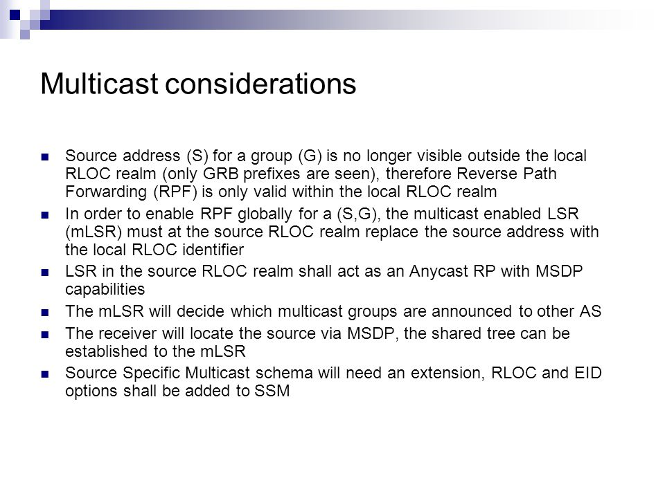 Multicast considerations Source address (S) for a group (G) is no longer visible outside the local RLOC realm (only GRB prefixes are seen), therefore