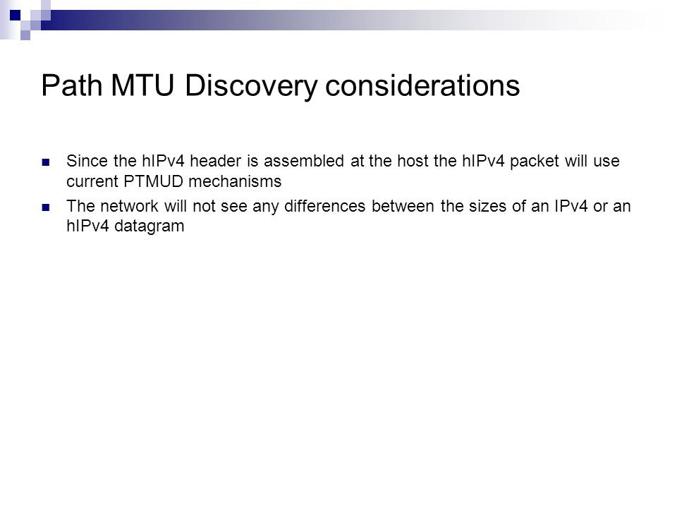 Path MTU Discovery considerations Since the hIPv4 header is assembled at the host the hIPv4 packet will use current PTMUD mechanisms The network will not see any differences between the sizes of an IPv4 or an hIPv4 datagram