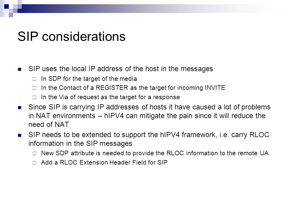 SIP considerations SIP uses the local IP address of the host in the messages  In SDP for the target of the media  In the Contact of a REGISTER as the target for incoming INVITE  In the Via of request as the target for a response Since SIP is carrying IP addresses of hosts it have caused a lot of problems in NAT environments – hIPV4 can mitigate the pain since it will reduce the need of NAT SIP needs to be extended to support the hIPV4 framework, i.e.