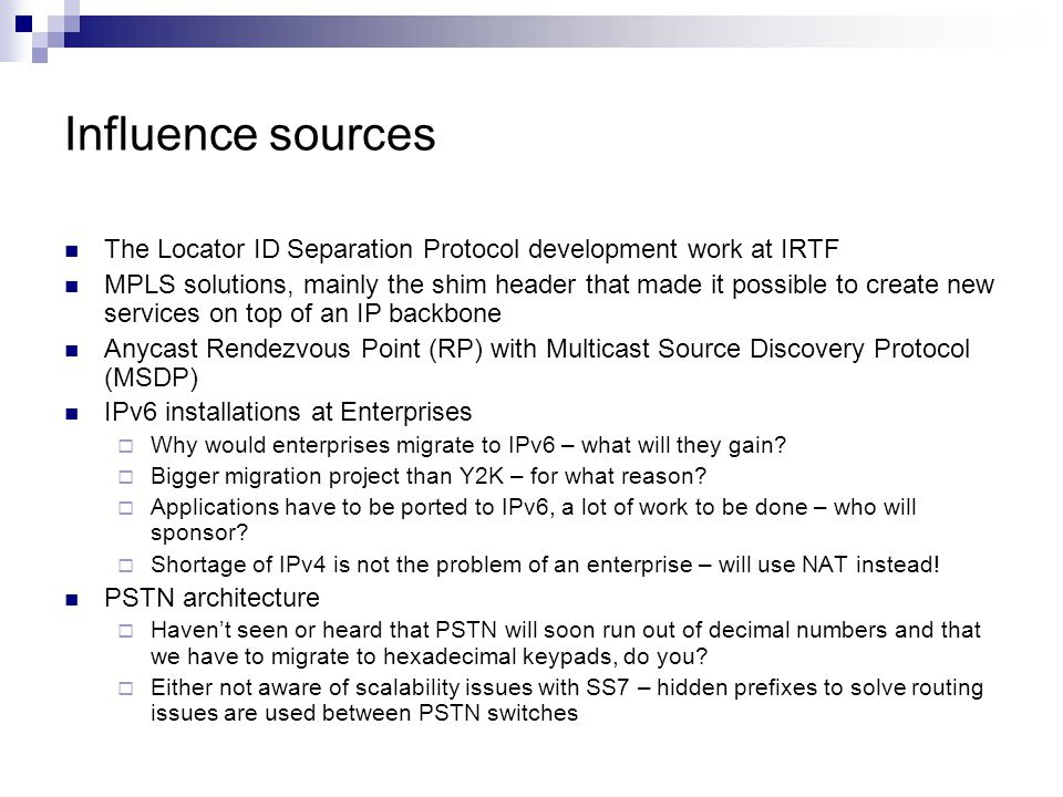 Influence sources The Locator ID Separation Protocol development work at IRTF MPLS solutions, mainly the shim header that made it possible to create new services on top of an IP backbone Anycast Rendezvous Point (RP) with Multicast Source Discovery Protocol (MSDP) IPv6 installations at Enterprises  Why would enterprises migrate to IPv6 – what will they gain.