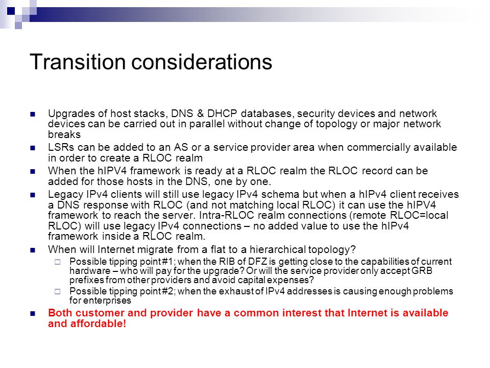 Transition considerations Upgrades of host stacks, DNS & DHCP databases, security devices and network devices can be carried out in parallel without change of topology or major network breaks LSRs can be added to an AS or a service provider area when commercially available in order to create a RLOC realm When the hIPV4 framework is ready at a RLOC realm the RLOC record can be added for those hosts in the DNS, one by one.