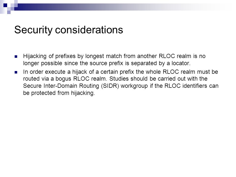 Security considerations Hijacking of prefixes by longest match from another RLOC realm is no longer possible since the source prefix is separated by a locator.