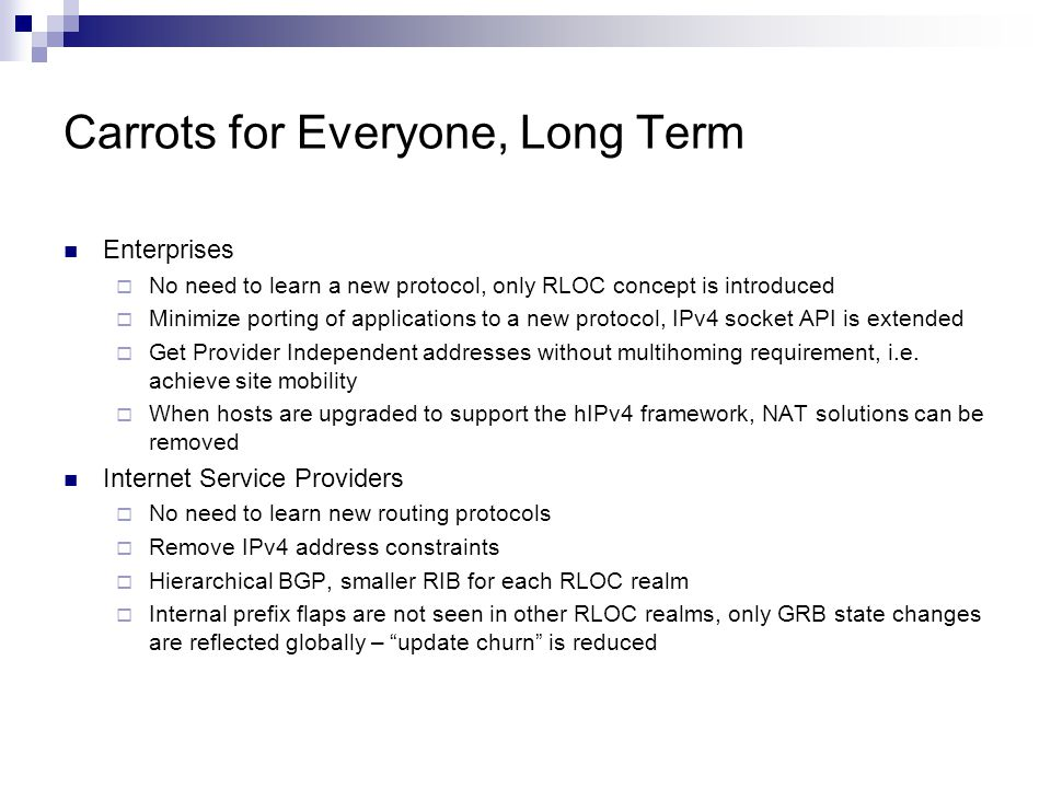 Carrots for Everyone, Long Term Enterprises  No need to learn a new protocol, only RLOC concept is introduced  Minimize porting of applications to a new protocol, IPv4 socket API is extended  Get Provider Independent addresses without multihoming requirement, i.e.