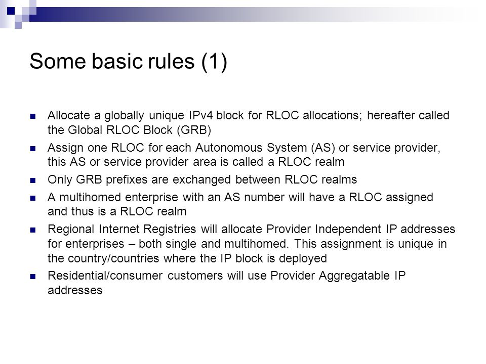 Some basic rules (1) Allocate a globally unique IPv4 block for RLOC allocations; hereafter called the Global RLOC Block (GRB) Assign one RLOC for each Autonomous System (AS) or service provider, this AS or service provider area is called a RLOC realm Only GRB prefixes are exchanged between RLOC realms A multihomed enterprise with an AS number will have a RLOC assigned and thus is a RLOC realm Regional Internet Registries will allocate Provider Independent IP addresses for enterprises – both single and multihomed.