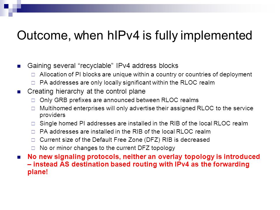 Outcome, when hIPv4 is fully implemented Gaining several recyclable IPv4 address blocks  Allocation of PI blocks are unique within a country or countries of deployment  PA addresses are only locally significant within the RLOC realm Creating hierarchy at the control plane  Only GRB prefixes are announced between RLOC realms  Multihomed enterprises will only advertise their assigned RLOC to the service providers  Single homed PI addresses are installed in the RIB of the local RLOC realm  PA addresses are installed in the RIB of the local RLOC realm  Current size of the Default Free Zone (DFZ) RIB is decreased  No or minor changes to the current DFZ topology No new signaling protocols, neither an overlay topology is introduced – instead AS destination based routing with IPv4 as the forwarding plane!