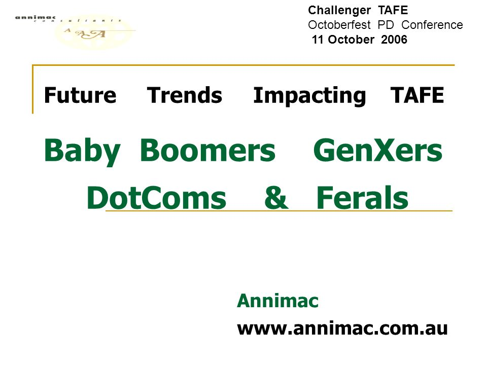 Future Trends Impacting TAFE Baby Boomers GenXers DotComs & Ferals Annimac www.annimac.com.au Challenger TAFE Octoberfest PD Conference 11 October 200