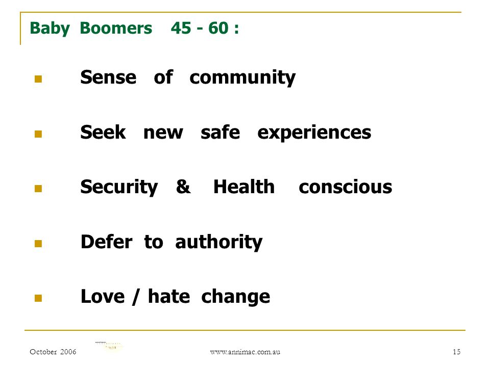 October 2006 www.annimac.com.au 15 Baby Boomers 45 - 60 : Sense of community Seek new safe experiences Security & Health conscious Defer to authority