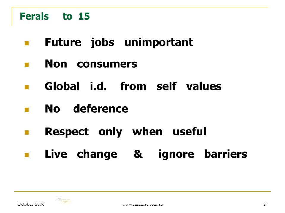 October 2006 www.annimac.com.au 27 Ferals to 15 Future jobs unimportant Non consumers Global i.d. from self values No deference Respect only when usef