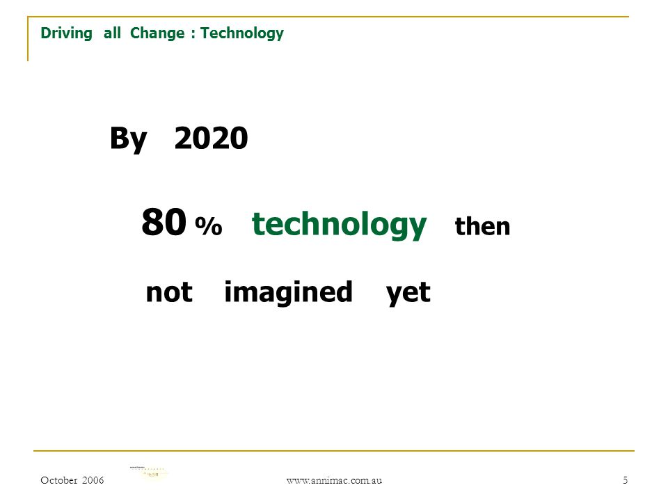 October 2006 www.annimac.com.au 5 By 2020 80 % technology then not imagined yet Driving all Change : Technology