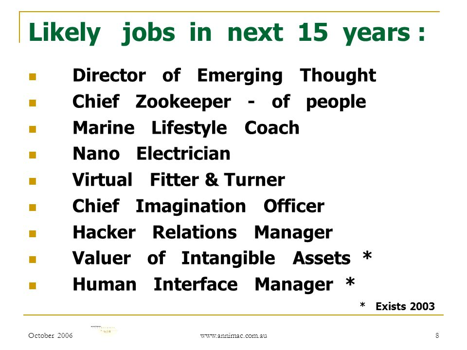October 2006 www.annimac.com.au 8 Likely jobs in next 15 years : Director of Emerging Thought Chief Zookeeper - of people Marine Lifestyle Coach Nano