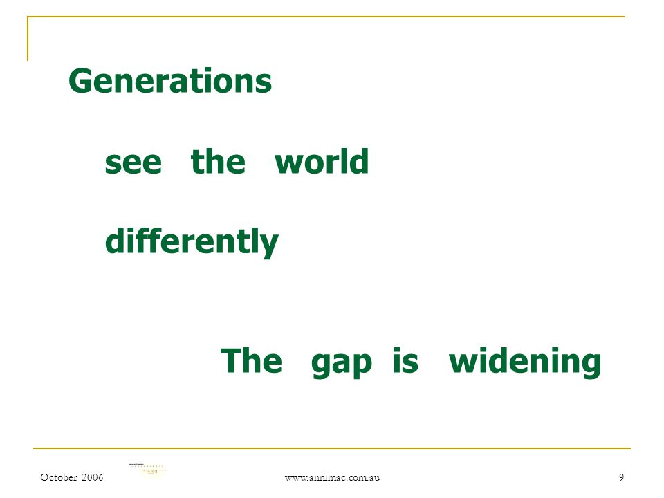 October 2006 www.annimac.com.au 9 Generations see the world differently The gap is widening