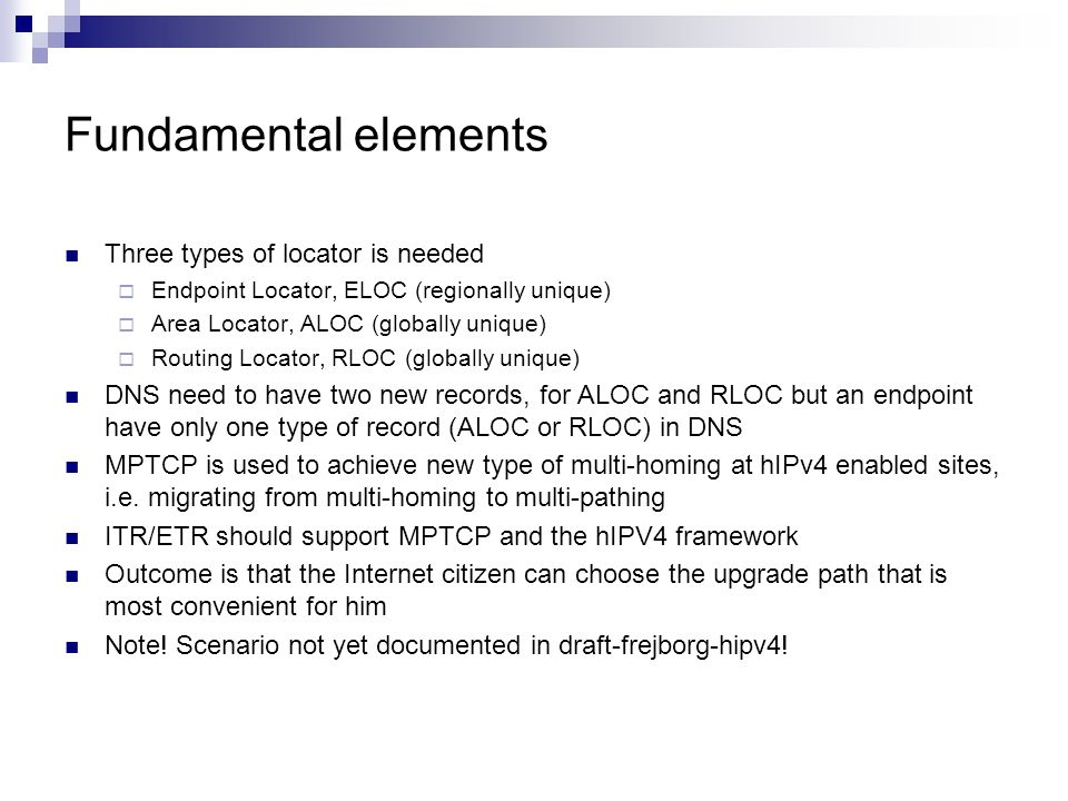 Fundamental elements Three types of locator is needed  Endpoint Locator, ELOC (regionally unique)  Area Locator, ALOC (globally unique)  Routing Locator, RLOC (globally unique) DNS need to have two new records, for ALOC and RLOC but an endpoint have only one type of record (ALOC or RLOC) in DNS MPTCP is used to achieve new type of multi-homing at hIPv4 enabled sites, i.e.
