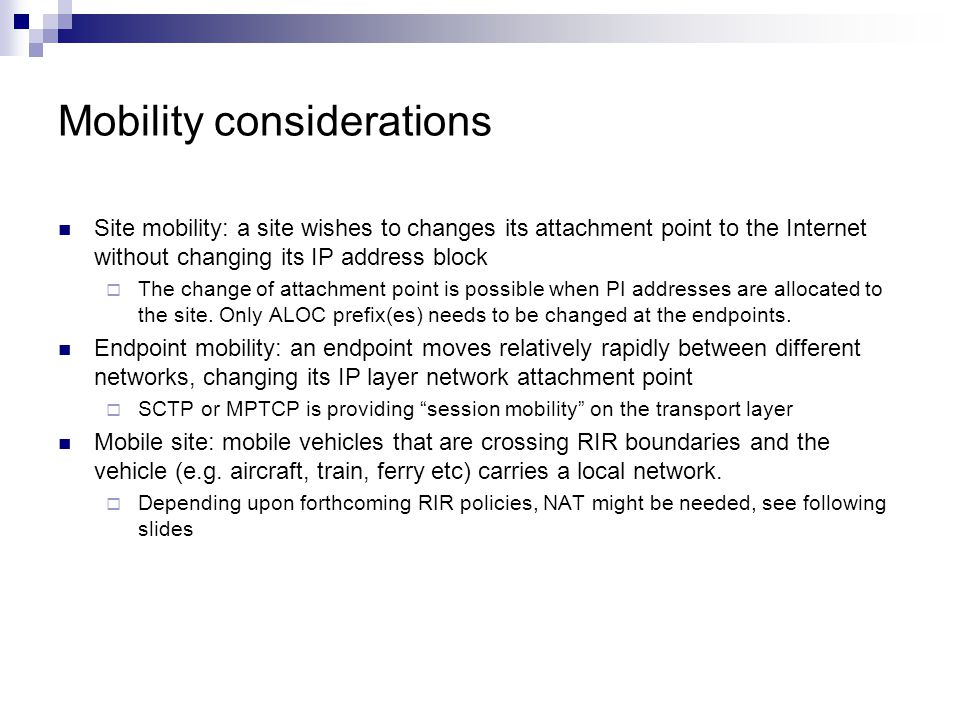 Mobility considerations Site mobility: a site wishes to changes its attachment point to the Internet without changing its IP address block  The change of attachment point is possible when PI addresses are allocated to the site.