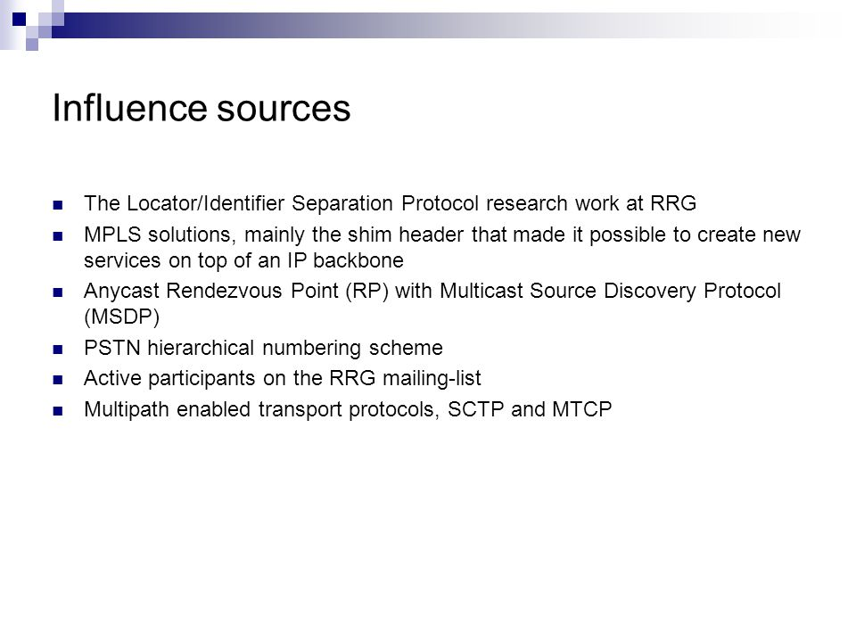 Influence sources The Locator/Identifier Separation Protocol research work at RRG MPLS solutions, mainly the shim header that made it possible to create new services on top of an IP backbone Anycast Rendezvous Point (RP) with Multicast Source Discovery Protocol (MSDP) PSTN hierarchical numbering scheme Active participants on the RRG mailing-list Multipath enabled transport protocols, SCTP and MTCP
