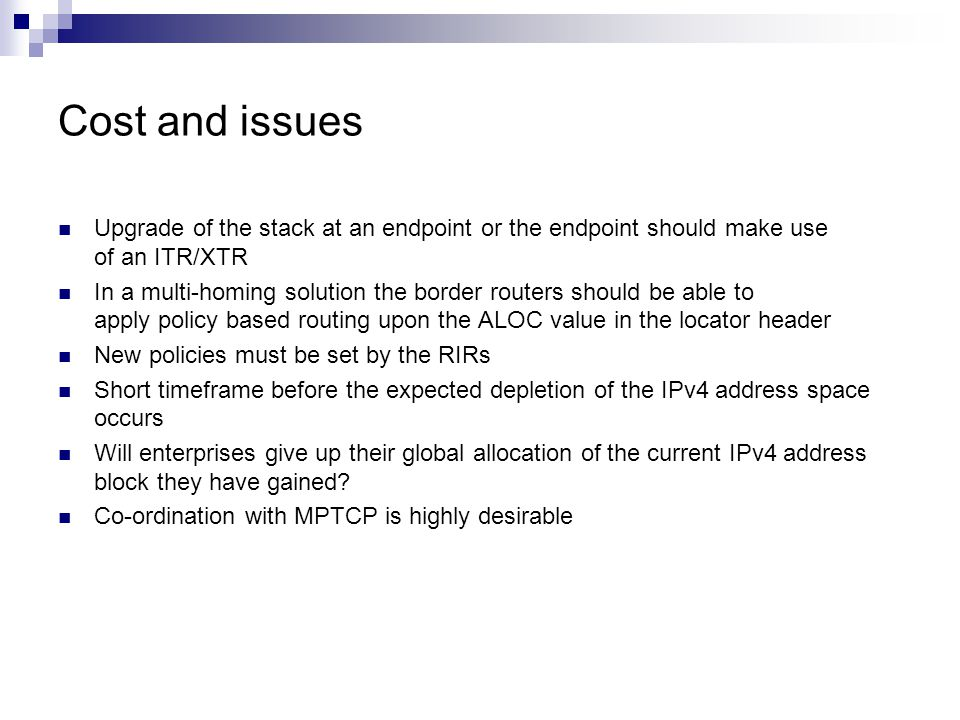 Cost and issues Upgrade of the stack at an endpoint or the endpoint should make use of an ITR/XTR In a multi-homing solution the border routers should be able to apply policy based routing upon the ALOC value in the locator header New policies must be set by the RIRs Short timeframe before the expected depletion of the IPv4 address space occurs Will enterprises give up their global allocation of the current IPv4 address block they have gained.