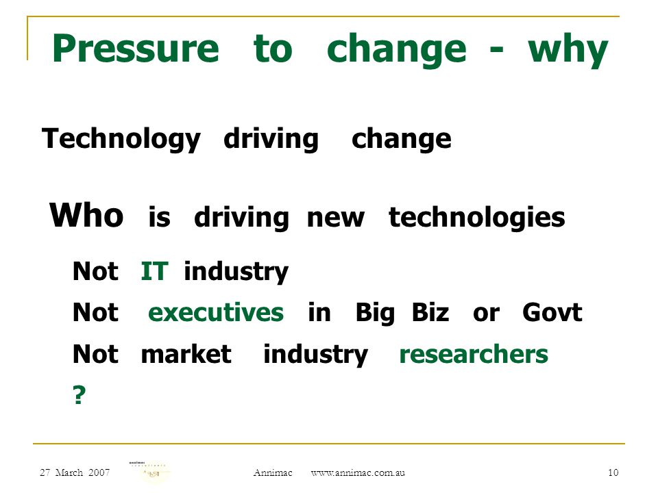27 March 2007 Annimac www.annimac.com.au 10 Pressure to change - why Technology driving change Who is driving new technologies Not IT industry Not executives in Big Biz or Govt Not market industry researchers ?