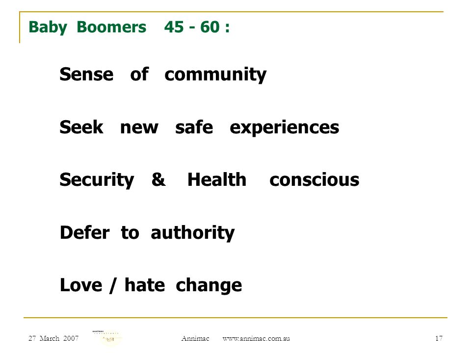 27 March 2007 Annimac www.annimac.com.au 17 Baby Boomers 45 - 60 : Sense of community Seek new safe experiences Security & Health conscious Defer to authority Love / hate change