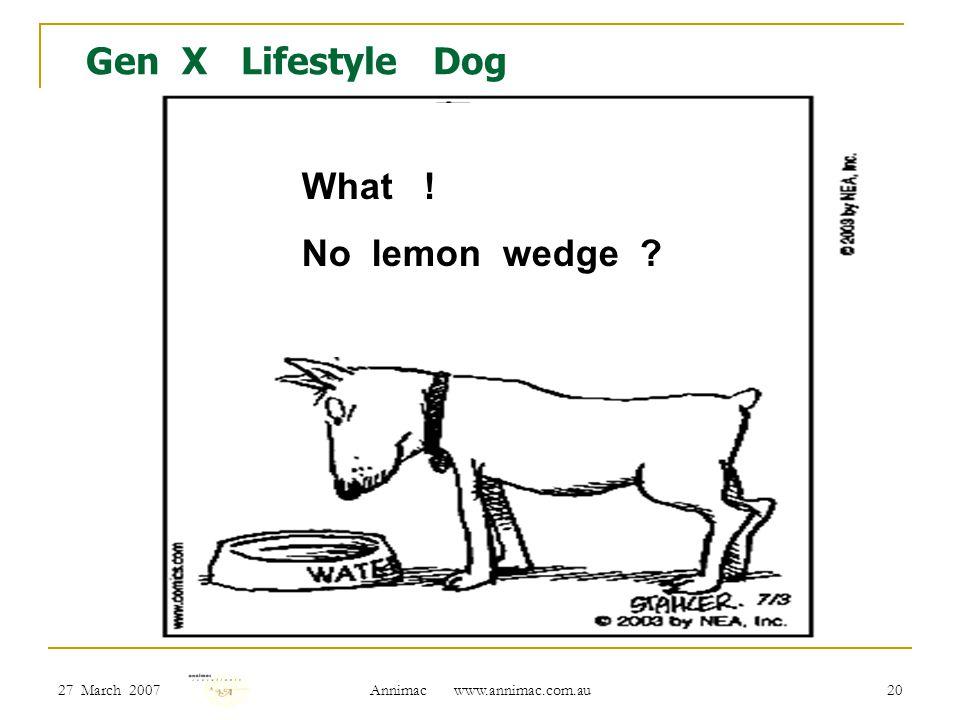 27 March 2007 Annimac www.annimac.com.au 20 Gen X Lifestyle Dog What ! No lemon wedge