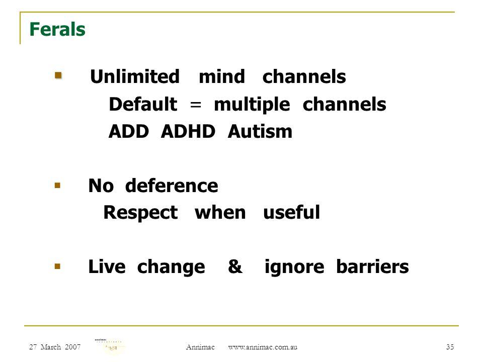 27 March 2007 Annimac www.annimac.com.au 35 Ferals   Unlimited mind channels Default = multiple channels ADD ADHD Autism  No deference Respect when useful  Live change & ignore barriers