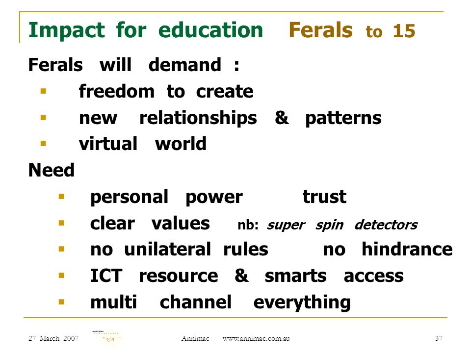 27 March 2007 Annimac www.annimac.com.au 37 Impact for education Ferals to 15 Ferals will demand :  freedom to create  new relationships & patterns  virtual world Need  personal power trust  clear values nb: super spin detectors  no unilateral rules no hindrance  ICT resource & smarts access  multi channel everything