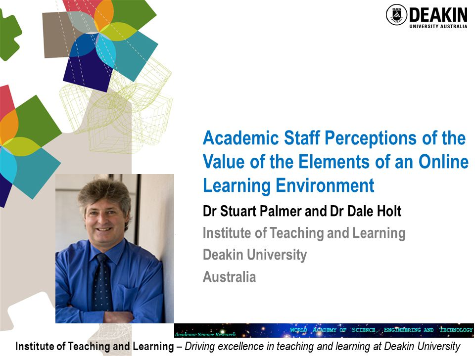 Institute of Teaching and Learning – Driving excellence in teaching and learning at Deakin University Academic Staff Perceptions of the Value of the Elements of an Online Learning Environment Dr Stuart Palmer and Dr Dale Holt Institute of Teaching and Learning Deakin University Australia