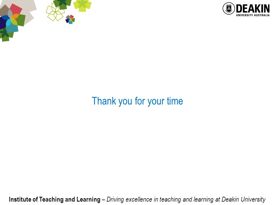 Institute of Teaching and Learning – Driving excellence in teaching and learning at Deakin University Thank you for your time