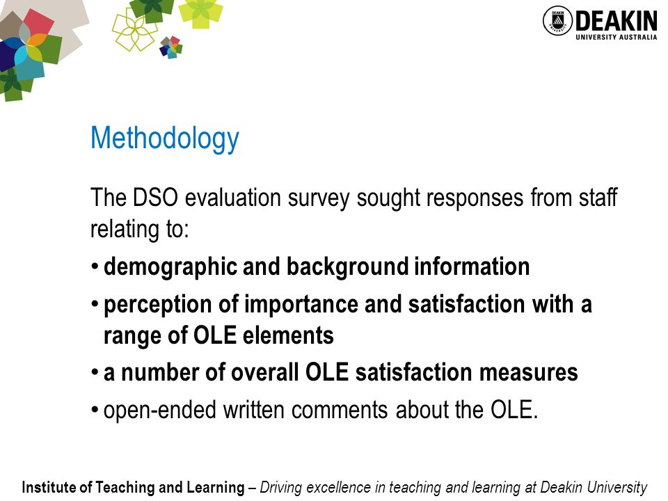 Institute of Teaching and Learning – Driving excellence in teaching and learning at Deakin University Methodology The DSO evaluation survey sought responses from staff relating to: demographic and background information perception of importance and satisfaction with a range of OLE elements a number of overall OLE satisfaction measures open-ended written comments about the OLE.