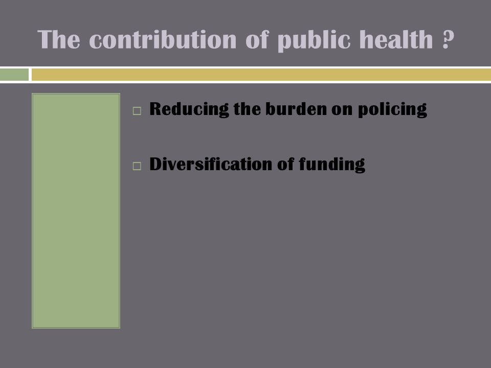 The contribution of public health ?  Reducing the burden on policing  Diversification of funding