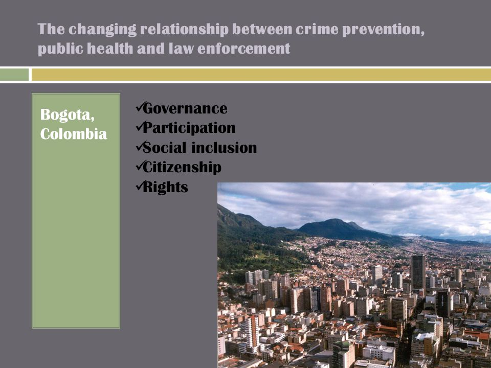 The changing relationship between crime prevention, public health and law enforcement Bogota, Colombia Governance Participation Social inclusion Citizenship Rights