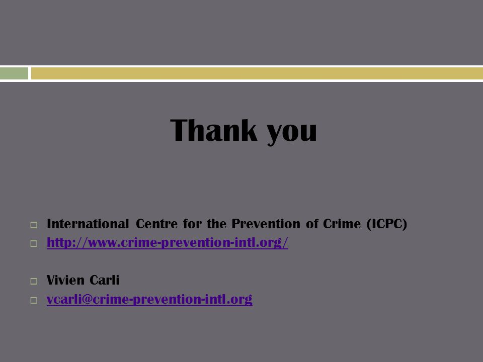 Thank you  International Centre for the Prevention of Crime (ICPC)  http://www.crime-prevention-intl.org/ http://www.crime-prevention-intl.org/  Vivien Carli  vcarli@crime-prevention-intl.org vcarli@crime-prevention-intl.org