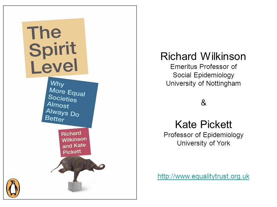 Richard Wilkinson Emeritus Professor of Social Epidemiology University of Nottingham & Kate Pickett Professor of Epidemiology University of York http://www.equalitytrust.org.uk
