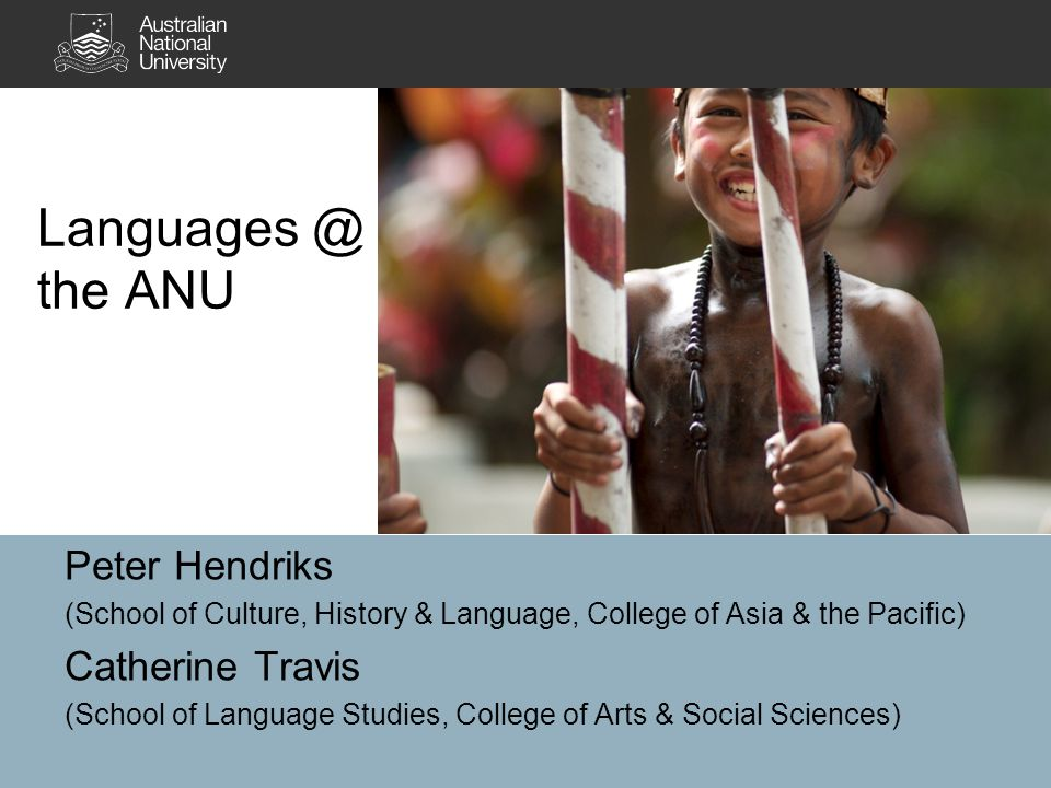 Languages @ the ANU Peter Hendriks (School of Culture, History & Language, College of Asia & the Pacific) Catherine Travis (School of Language Studies, College of Arts & Social Sciences)