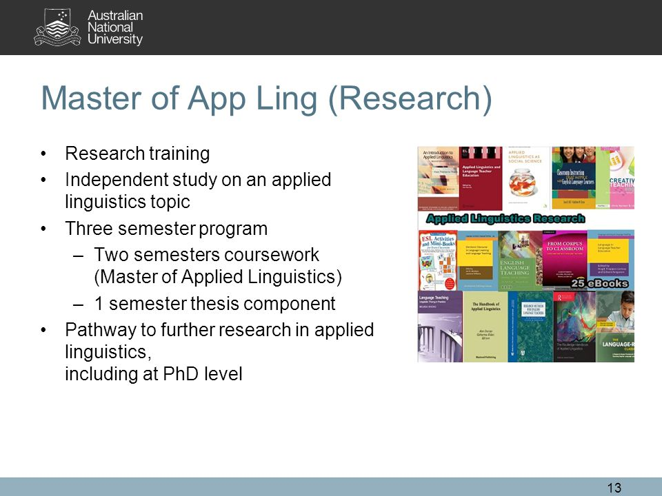 Master of App Ling (Research) Research training Independent study on an applied linguistics topic Three semester program –Two semesters coursework (Master of Applied Linguistics) –1 semester thesis component Pathway to further research in applied linguistics, including at PhD level 13