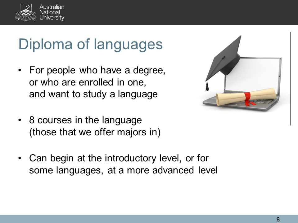 Diploma of languages For people who have a degree, or who are enrolled in one, and want to study a language 8 courses in the language (those that we offer majors in) Can begin at the introductory level, or for some languages, at a more advanced level 8